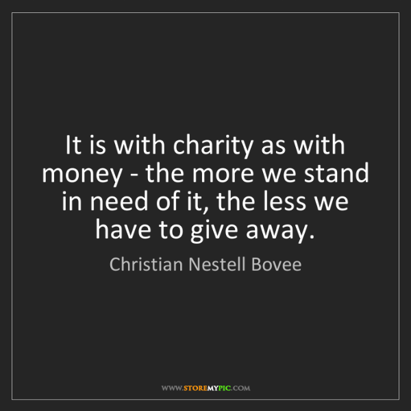 Christian Nestell Bovee: It is with charity as with money - the more we stand...