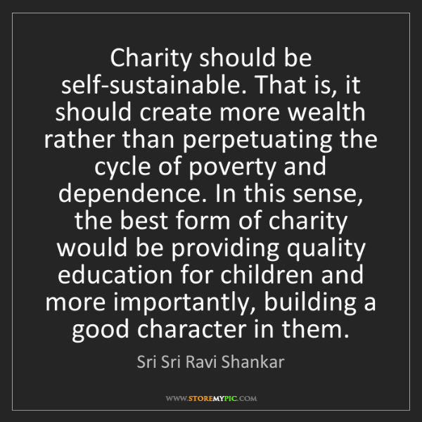 Sri Sri Ravi Shankar: Charity should be self-sustainable. That is, it should...