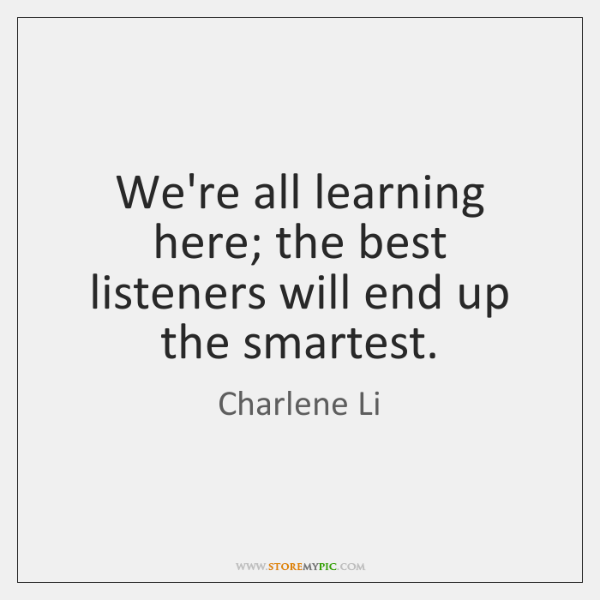 We're all learning here; the best listeners will end up the smartest.