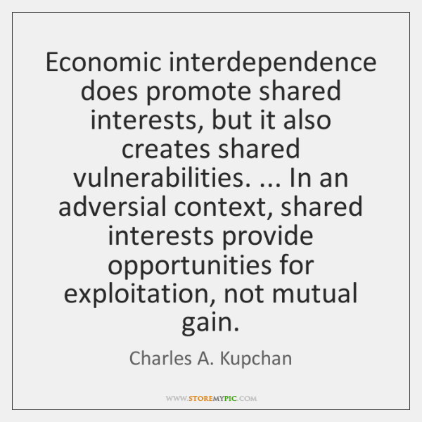 Economic interdependence does promote shared interests, but it also creates shared vulnerabilities.