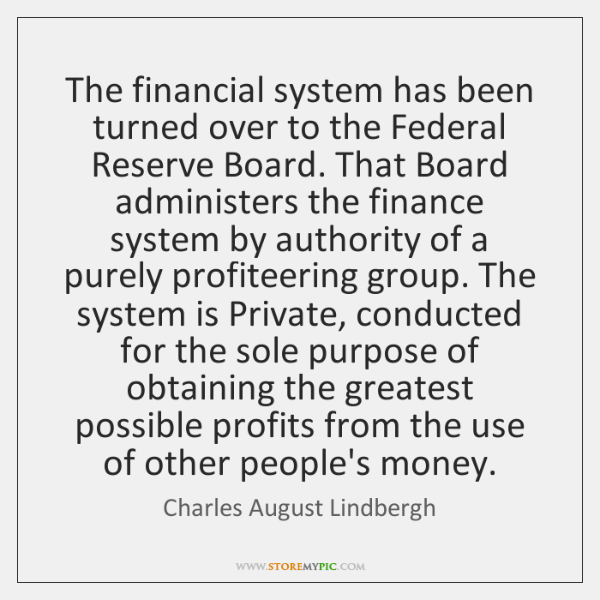 The financial system has been turned over to the Federal Reserve Board. ...
