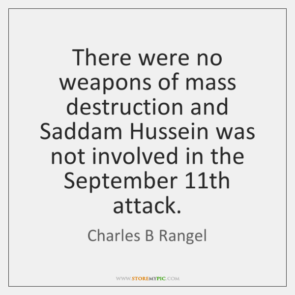 There were no weapons of mass destruction and Saddam Hussein was not ...