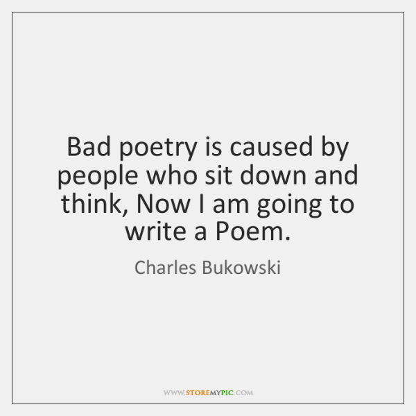 Bad poetry is caused by people who sit down and think, Now ...