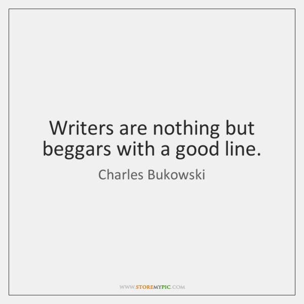 Writers are nothing but beggars with a good line.