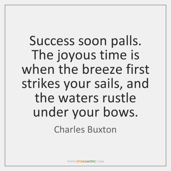 Success soon palls. The joyous time is when the breeze first strikes ...