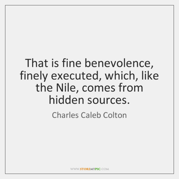 That is fine benevolence, finely executed, which, like the Nile, comes from ...