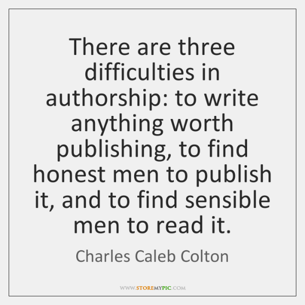 There are three difficulties in authorship: to write anything worth publishing, to ...