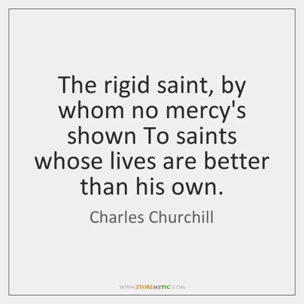 The rigid saint, by whom no mercy's shown To saints whose lives ...