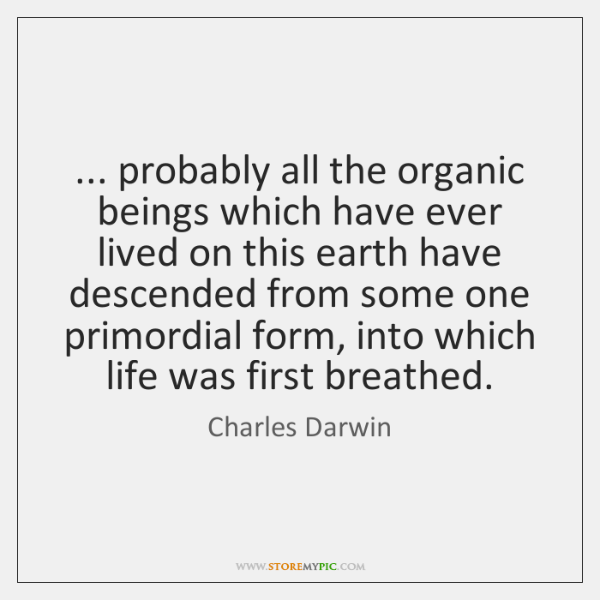... probably all the organic beings which have ever lived on this earth ...