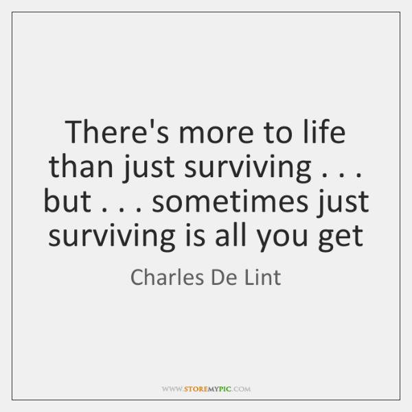 There's more to life than just surviving . . . but . . . sometimes just surviving is ...