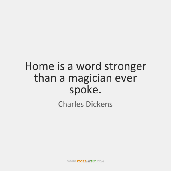Home is a word stronger than a magician ever spoke.