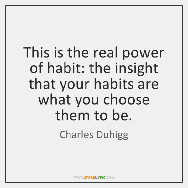 This is the real power of habit: the insight that your habits ...