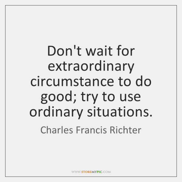 Don't wait for extraordinary circumstance to do good; try to use ordinary ...