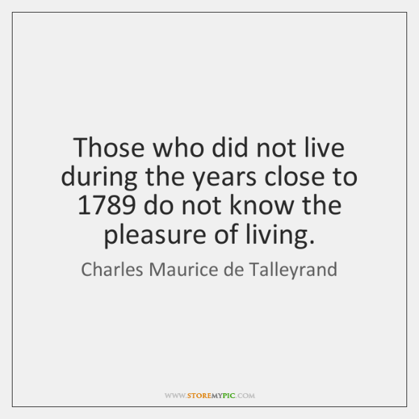 Those who did not live during the years close to 1789 do not ...