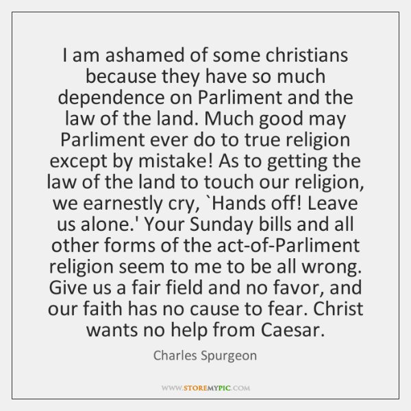 I am ashamed of some christians because they have so much dependence ...