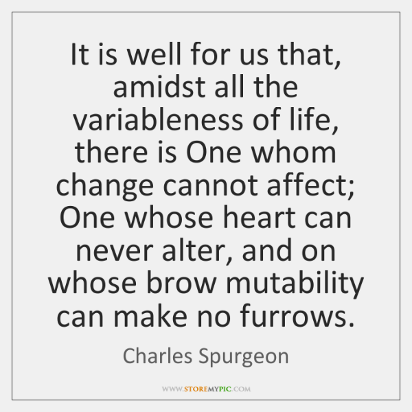 It is well for us that, amidst all the variableness of life, ...