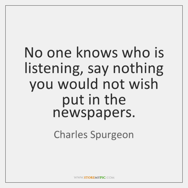 No one knows who is listening, say nothing you would not wish ...