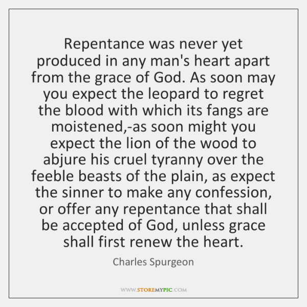 Repentance was never yet produced in any man's heart apart from the ...