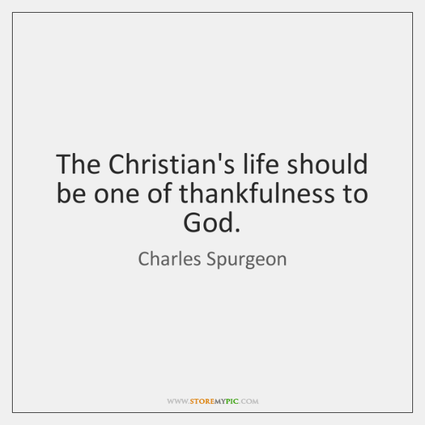 The Christian's life should be one of thankfulness to God.