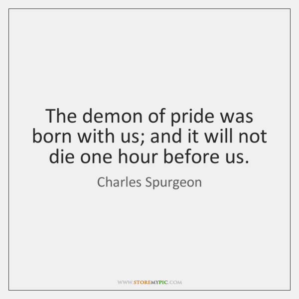 The demon of pride was born with us; and it will not ...