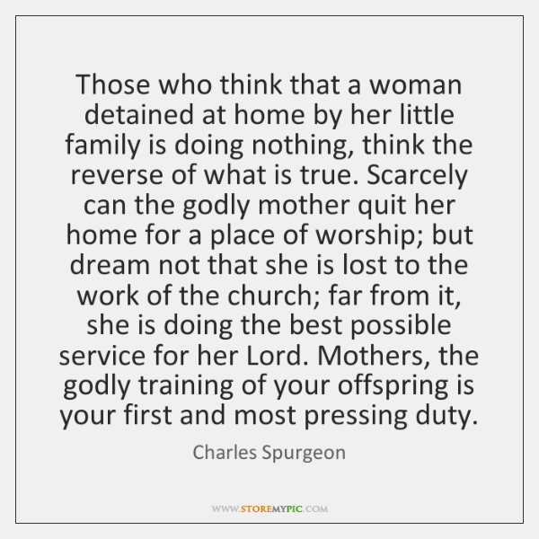 Those who think that a woman detained at home by her little ...