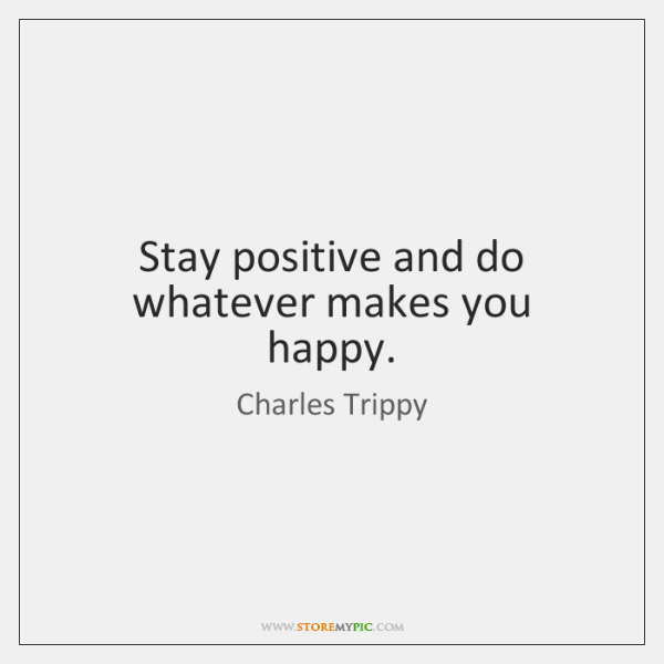 Stay positive and do whatever makes you happy.