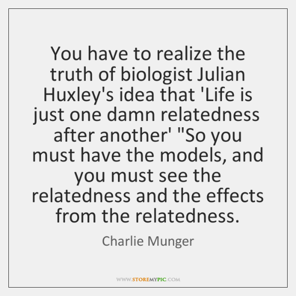 You have to realize the truth of biologist Julian Huxley's idea that ...
