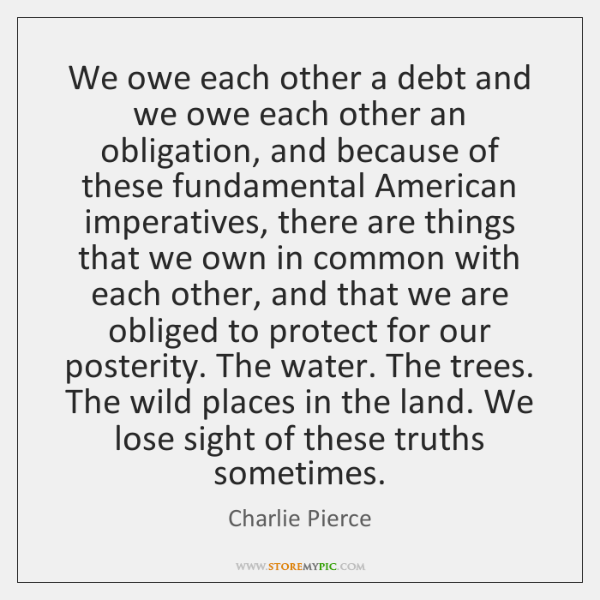 We owe each other a debt and we owe each other an ...