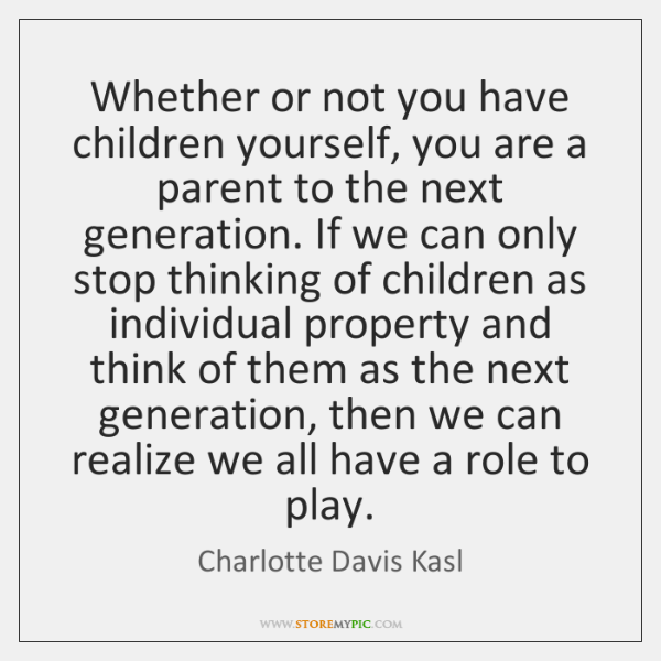 Whether or not you have children yourself, you are a parent to ...