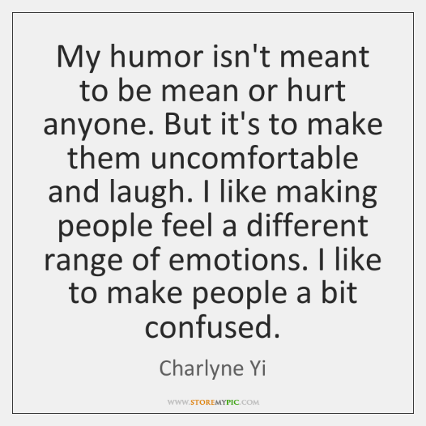 My humor isn't meant to be mean or hurt anyone. But it's ...