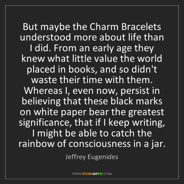 Jeffrey Eugenides: But maybe the Charm Bracelets understood more about life...