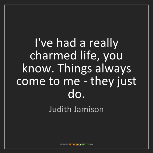 Judith Jamison: I've had a really charmed life, you know. Things always...