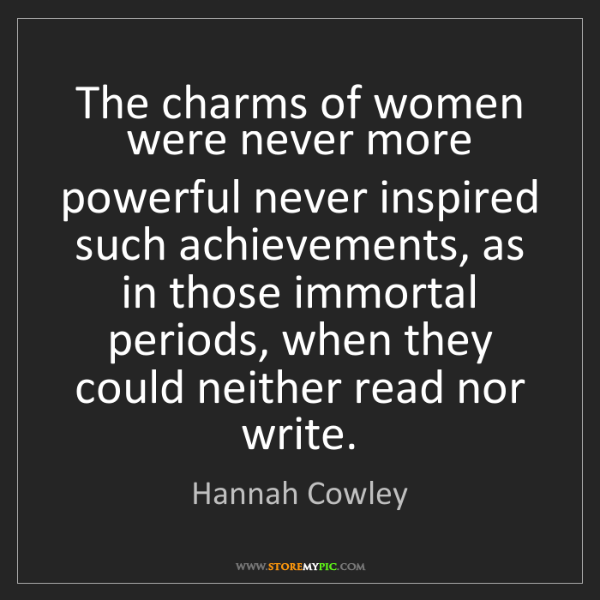 Hannah Cowley: The charms of women were never more powerful never inspired...