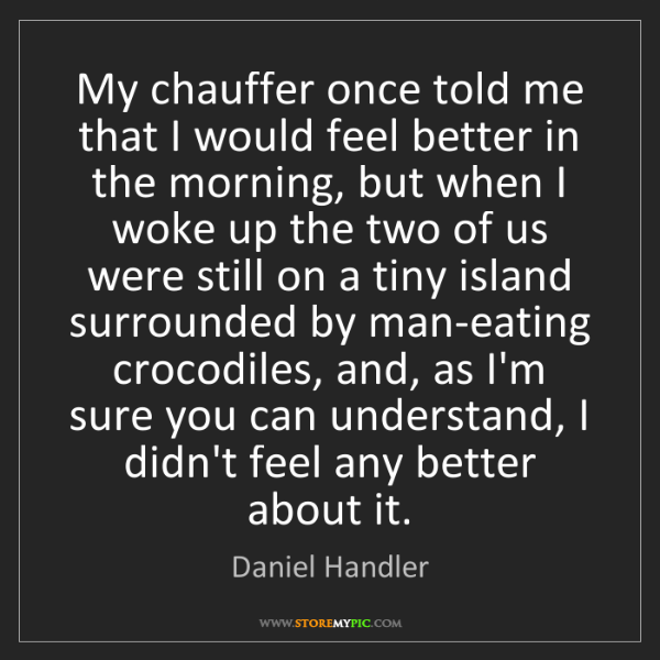 Daniel Handler: My chauffer once told me that I would feel better in...