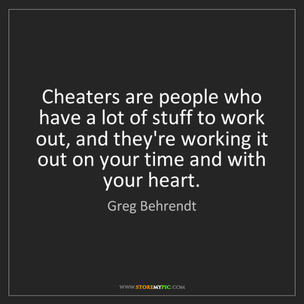 Greg Behrendt: Cheaters are people who have a lot of stuff to work out,...