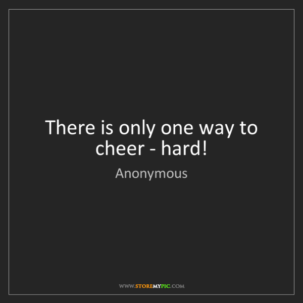 Anonymous: There is only one way to cheer - hard!