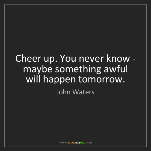 John Waters: Cheer up. You never know - maybe something awful will...