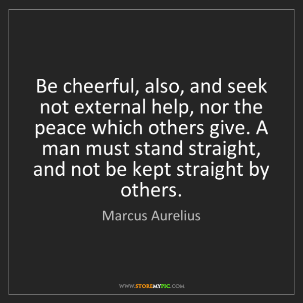 Marcus Aurelius: Be cheerful, also, and seek not external help, nor the...