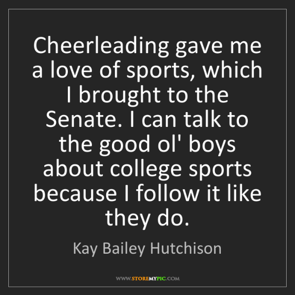 Kay Bailey Hutchison: Cheerleading gave me a love of sports, which I brought...