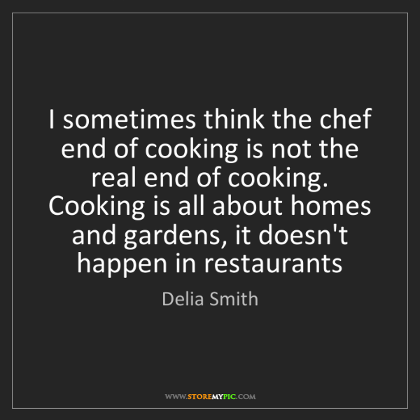 Delia Smith: I sometimes think the chef end of cooking is not the...