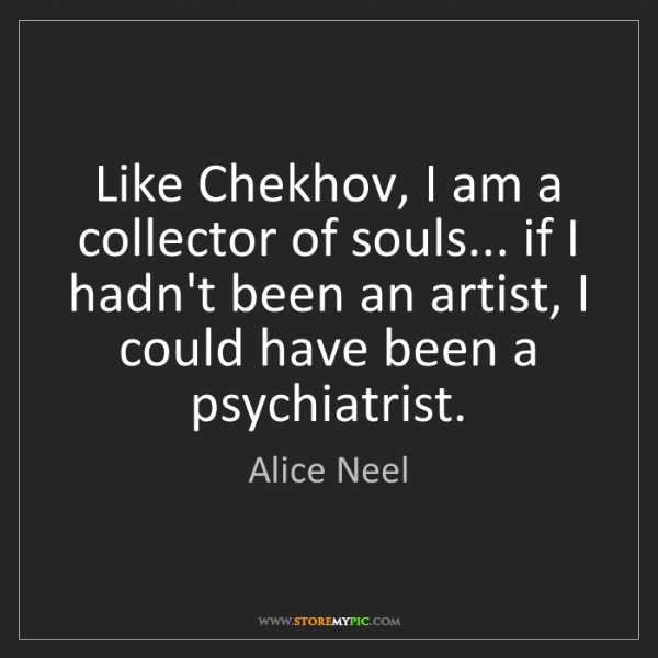 Alice Neel: Like Chekhov, I am a collector of souls... if I hadn't...