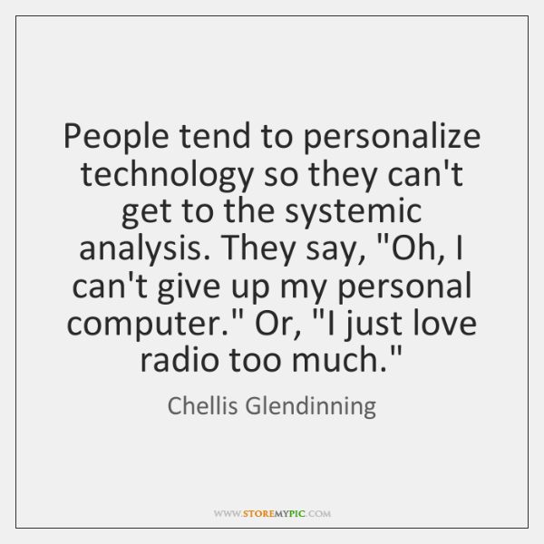 People tend to personalize technology so they can't get to the systemic ...