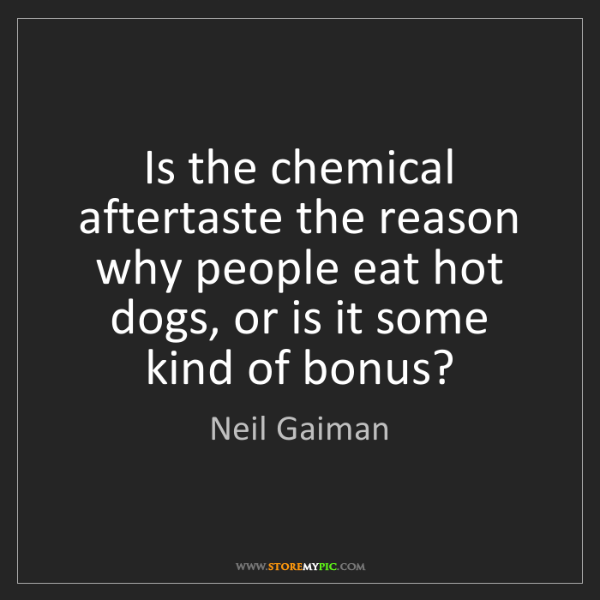 Neil Gaiman: Is the chemical aftertaste the reason why people eat...