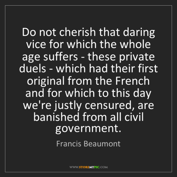 Francis Beaumont: Do not cherish that daring vice for which the whole age...