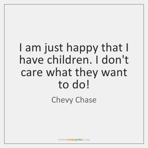 I am just happy that I have children. I don't care what ...