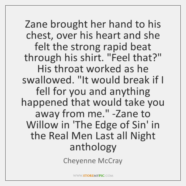 Zane brought her hand to his chest, over his heart and she ...
