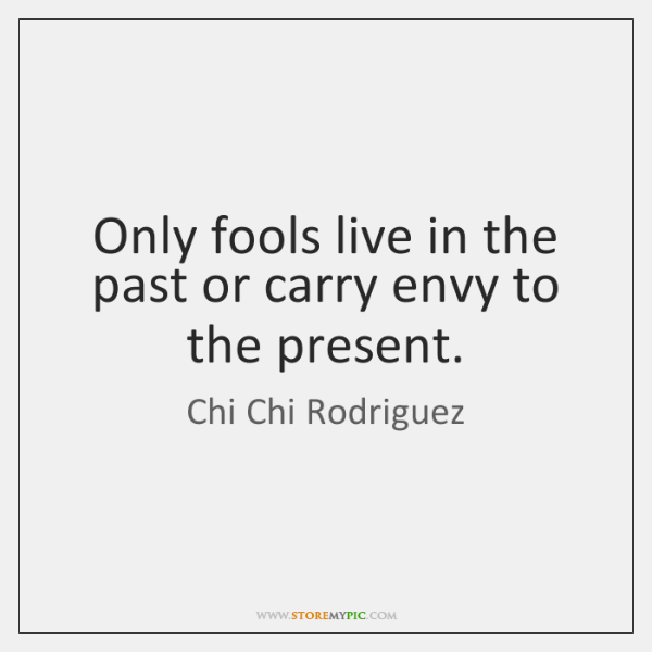 Only fools live in the past or carry envy to the present.