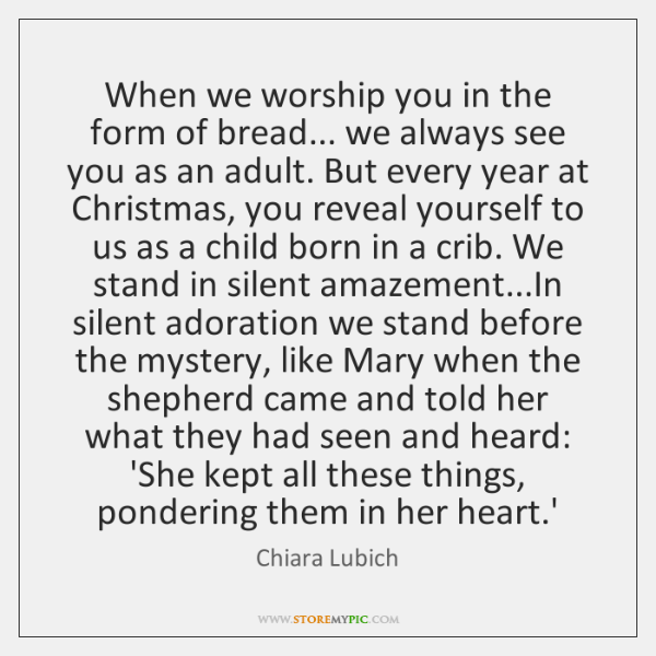 When we worship you in the form of bread... we always see ...
