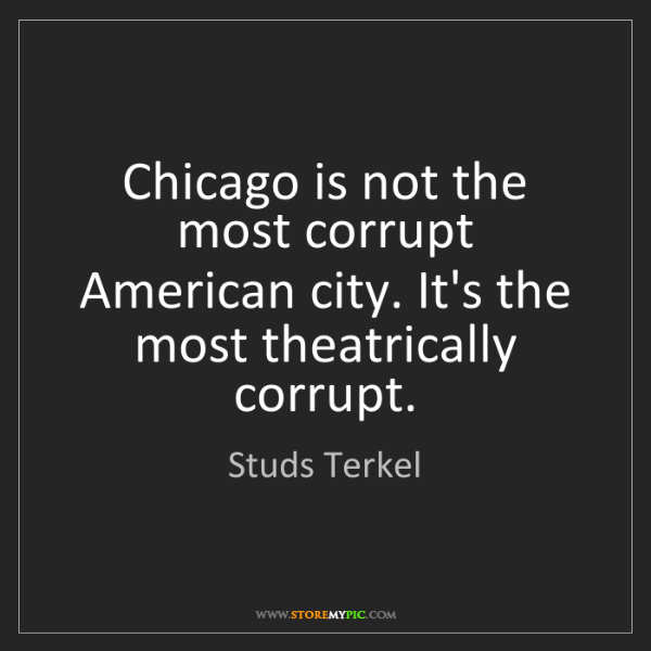 Studs Terkel: Chicago is not the most corrupt American city. It's the...