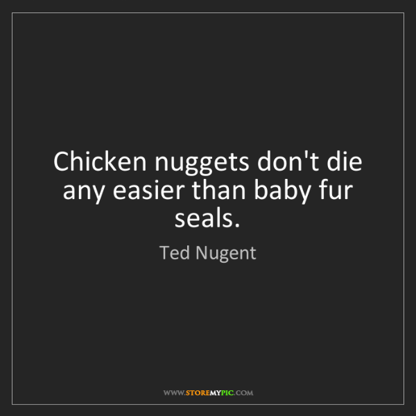 Ted Nugent: Chicken nuggets don't die any easier than baby fur seals.